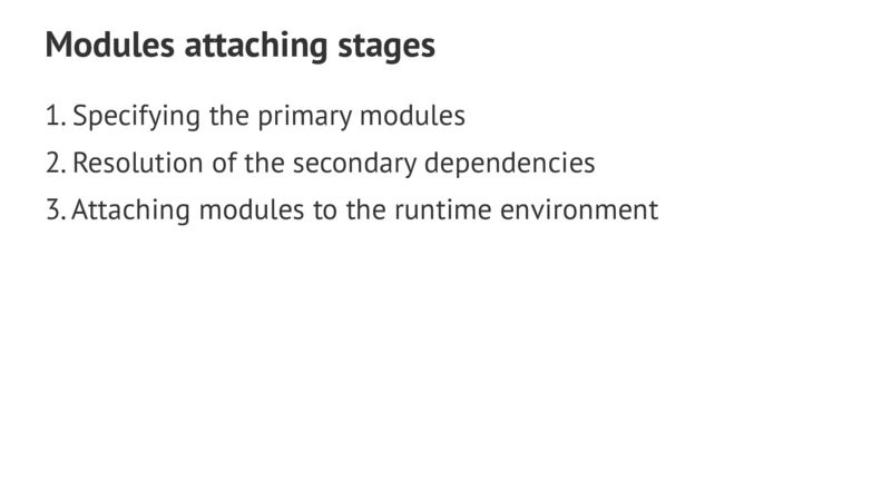 Modules attaching stages 1.Specifying the primary modules 2.Resolution of the secondary dependencies 3.Attaching modules to the runtime environment